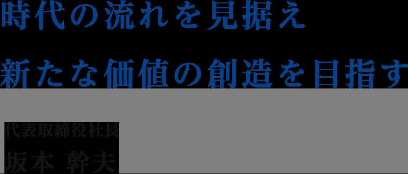時代の流れを見据え新たな価値の創造を目指す 代表取締役社長 坂本 幹夫